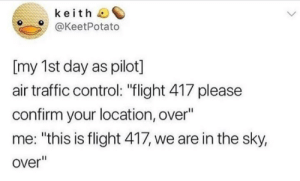 "Traffic, Control, and Flight: keith  @KeetPotato  [my 1st day as pilot]  air traffic control: ""flight 417 please  confirm your location, over""  me: ""this is flight 417, we are in the sky,  over"" meirl"