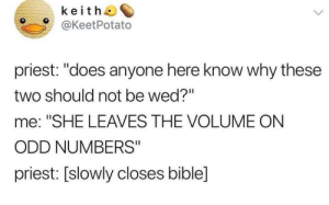 "Facts, Bible, and Priest: keith  @KeetPotato  priest: ""does anyone here know why these  two should not be wed?""  me: ""SHE LEAVES THE VOLUME ON  ODD NUMBERS""  priest: [slowly closes bible] facts"