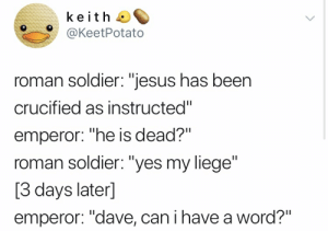 "Jesus, Word, and Roman: keith  @KeetPotato  roman soldier: ""jesus has been  crucified as instructed""  emperor: ""he is dead?""  roman soldier: ""yes my liege""  [3 days later]  emperor: ""dave, can i have a word?"""