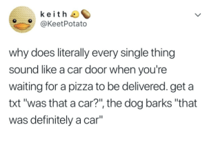 "Definitely, Pizza, and Waiting...: keith  @KeetPotato  why does literally every single thing  sound like a car door when you're  waiting for a pizza to be delivered. get a  txt ""was that a car?"", the dog barks ""that  was definitely a car"""