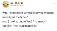 "Time, Wife, and All The: keith  @KeetPotato  wife: ""remember when i said you were too  friendly all the time?""  me: [making cup of tea] ""no im not""  burglar: ""two sugars please"" Just being polite"