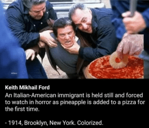 Immigrant: Keith Mikhail Ford  An Italian-American immigrant is held still and forced  to watch in horror as pineapple is added to a pizza for  the first time.  - 1914, Brooklyn, New York. Colorized.