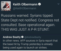 News, Syria, and Trump: Keith Olbermann  @Keith Olbermann  RESISTANCE  Russians warned. Syrians tipped  State Dept not notified. Congress not  consulted. Base operational again.  THIS WAS JUST A P-R STUNT  Andrew Beatty @Andrew Beatty  In other news. AFP sources in Syria report that  the base hit by Trump yesterday is already  being used again to launch air strikes.