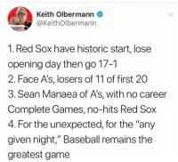 """Baseball is the BEST!! 😍💯: Keith Olbermann  @KeithOlbermann  1. Red Sox have historic start, lose  opening day then go 17-1  2. Face A's, losers of 11 of first 20  3. Sean Manaea of A's, with no career  Complete Games, no-hits Red Sox  4. For the unexpected, for the """"any  given night,"""" Baseball remains the  greatest game Baseball is the BEST!! 😍💯"""