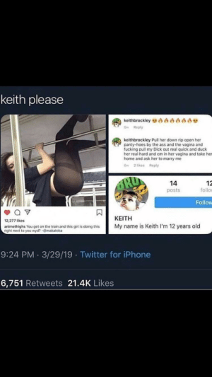 Ass, Fucking, and Hoes: keith please  keithbrockley AA0A  6w Reply  keithbrockley Pull her down rip open her  panty-hoes by the ass and the vagina and  fucking pull my Dick out real quick and duck  her real hard and cm in her vagina and take her  home and ask her to marry me  6w 2 likes Reply  12  follo  14  posts  Follow  ΚΕΙΤΗ  12,277 likes  My name is Keith I'm 12 years old  animethighs You get on the train and this girl is doing this  right next to you wyd?-@makatoka  9:24 PM 3/29/19 Twitter for iPhone  6,751 Retweets 21.4K Likes Me irl