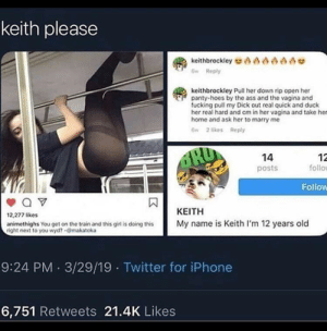 Ass, Fucking, and Hoes: keith please  keithbrockley ae  6w Reply  keithbrockley Pull her down rip open her  panty-hoes by the ass and the vagina and  fucking pull my Dick out real quick and duck  her real hard and cm in her vagina and take her  home and ask her to marry me  6 2 likes Reply  dRD  14  12  follo  posts  Follow  ΚΕΙΤΗ  12,277 likes  My name is Keith I'm 12 years old  animethighs You get on the train and this giri is doing this  right next to you wyd?-makatoka  9:24 PM 3/29/19 Twitter for iPhone  6,751 Retweets 21.4K Likes Why we don't let 12 year old on this sub 😤