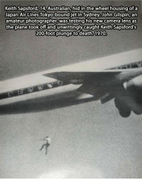 Capturing Death…: Keith Sapsford, 14, Australian, hid in the wheel housing of a  Japan Air Lines Tokyo-bound jetin Sydney John Gilspin, an  amateur photographer Wastesting his new camera lens as  the plane took off and unwittingly caught Keith Sapsford's  200 foot plunge to 1970. Capturing Death…
