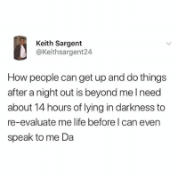 Same: Keith Sargent  @Keithsargent24  How people can get up and do things  after a night out is beyond mel need  about 14 hours of lying in darkness to  re-evaluate me life before l can even  speak to me Da Same
