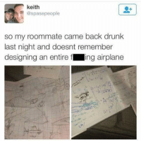 Drunk, Funny, and Meme: keith  @spasepeople  so my roommate came back drunk  last night and doesnt remember  designing an entire f ing airplane One of the greatest tweets of all time @_kevinboner