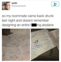 Drunk, Funny, and Roommate: keith  @spasepeople  so my roommate came back drunk  last night and doesnt remember  designing an entire f ing airplane A whole new level of drunk. https://t.co/wXPRgn1SsN