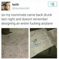 Drunk, Fail, and Fucking: keith  @spasepeople  so my roommate came back drunk  last night and doesnt remember  designing an entire fucking airplane follow @schoolstweet for more school Test Fail posts daily! 😂❤️ — @schoolstweet ✏️ @schoolstweet 😂 @schoolstweet ✏️ @schoolstweet 😂