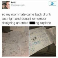 Drunk, Memes, and Roommate: keith  @spasepeople  so my roommate came back drunk  last night and doesnt remember  designing an entire f ing airplane  、イ Ever been this drunk?