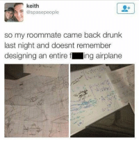 Drunk, Memes, and Roommate: keith  @spasepeople  so my roommate came back drunk  last night and doesnt remember  designing an entire f ing airplane We've all been there.. 😂🍺 WSHH