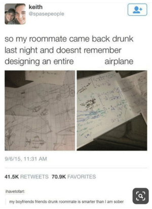 : keith  @spasepeople  so my roommate came back drunk  last night and doesnt remember  designing an entire  airplane  e  9/6/15, 11:31 AM  41.5K RETWEETS 70.9K FAVORITES  ihavetofart:  my boyfriends friends drunk roommate is smarter than I am sober