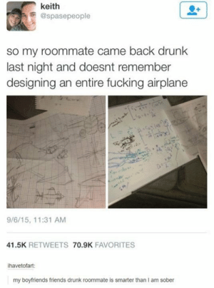 Drunk at a whole 'nother level: keith  @spasepeople  so my roommate came back drunk  last night and doesnt remember  designing an entire fucking airplane  क  9/6/15, 11:31 AM  41.5K RETWEETS 70.9K FAVORITES  ihavetofart:  my boyfriends friends drunk roommate is smarter than I am sober Drunk at a whole 'nother level