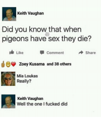 Well what do you know: Keith Vaughan  Did you know that when  pigeons have sex they die?  Comment  Share  Zoey Kusama and 38 others  Mia Loukas  Really?  Keith Vaughan  Well the one I fucked did Well what do you know