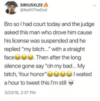 "Bad, Bitch, and Memes: @KeithTheGxd  Bro so I had court today and the judge  asked this man who drove him cause  his license was suspended and he  replied ""my bitch..."" with a straight  face. Then after the long  silence gone say ""oh my bad... My  bitch, Your honor""waited  a hour to tweet this I'm still  3/23/18, 2:37 PM Why the hell arent u following @kalesaladquotes yet"