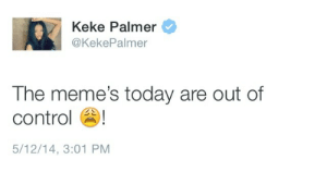 Palmer: Keke Palmer  @KekePalmer  The meme's today are out of  control  5/12/14, 3:01 PM