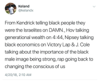 <p>Inspirational black artists (via /r/BlackPeopleTwitter)</p>: Keland  @kelandx  From Kendrick telling black people they  were the lsraelites on DAMN., Hov talking  generational wealth on 4:44, Nipsey talking  black economics on Victory Lap & J. Cole  talking about the importance of the black  male image being strong, rap going back to  changing the conscious of us  4/20/18, 2:10 AM <p>Inspirational black artists (via /r/BlackPeopleTwitter)</p>