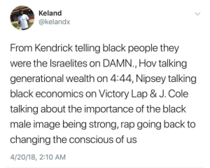 Inspirational black artists: Keland  @kelandx  From Kendrick telling black people they  were the lsraelites on DAMN., Hov talking  generational wealth on 4:44, Nipsey talking  black economics on Victory Lap & J. Cole  talking about the importance of the black  male image being strong, rap going back to  changing the conscious of us  4/20/18, 2:10 AM Inspirational black artists