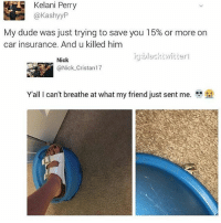 perri: Kelani Perry  @KashyyP  My dude was just trying to save you 15% or more on  car insurance. And u killed him  ig black wit terl  Nick  Y all I can't breathe at what my friend just sent me. fe