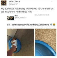 rip geico: Kelani Perry  P  ashyy  My dude was just trying to save you 15% or more on  car insurance. And u killed him  icu black witter l  Nick  (a Nick Cristan17  Y all I can't breathe at what my friend just sent me. rip geico