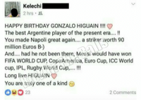 This https://t.co/d2GQPPxheM: Kelechi  2 hrs  HAPPY BIRTHDAY GONZALO HIGUAIN!!!I  The best Argentine player of the present era..!!  You made Napoli great again.. a strikerworth 90  million Euros B-)  And.... had he not been there, Messi would have won  FIFA WORLD CUP, Copanmerica, Euro Cup, ICC World  cup, IPL, Rugby World Cup... !!  Long live HIGUAIN  You are truly one of a kind  23  2 Comments This https://t.co/d2GQPPxheM