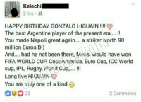 This 😂😂: Kelechi  2 hrs.  HAPPY BIRTHDAY GONZALO HIGUAIN  The best Argentine player of the present era....  You made Napoli great again  a striker worth 90  million Euros B-)  And.... had he not been there, Messi would have won  FIFA WORLD CUP CopaAmerica, Euro Cup, ICC World  cup, IPL, Rugby World Cup,....  Long li  HIGUAIN  You are truly one of a kind  23  2 Comments This 😂😂