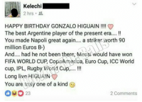 This😂: Kelechi  2 hrs.  HAPPY BIRTHDAY GONZALO HIGUAIN  The best Argentine player of the present era....  You made Napoli great again  a striker worth 90  million Euros B-)  And.... had he not been there, Messi would have won  FIFA WORLD CUP, CopaAmerica, Euro Cup, Icc world  cup, IPL, Rugby World Cup.....  Long live HIGUAIN  You are truly one of a kind  23  2 Comments This😂