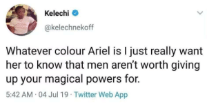 Id rather breathe underwater.: Kelechi  @kelechnekoff  Whatever colour Ariel is I just really want  her to know that men aren't worth giving  up your magical powers for.  5:42 AM 04 Jul 19  Twitter Web App Id rather breathe underwater.