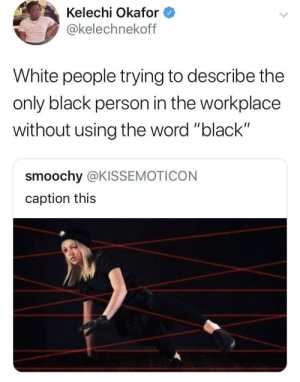 "Dank, Memes, and Target: Kelechi Okafor  kelechnekofT  White people trying to describe the  only black person in the workplace  without using the word ""black""  smoochy @KISSEMOTICON  caption this Y'know *wildly gesturing in their facial area* their hair is different. They're ethnic. They've got a spicy personality. Very cool urban type. by Ted-Baker MORE MEMES"