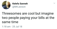 Blackpeopletwitter, Cool, and Time: Kelefa Sanneh  @MrLawson  Threesomes are cool but imagine  two people paying your bills at the  same time  1:18 am 25 Jul 18 <p>I just orgasmed thinking about it (via /r/BlackPeopleTwitter)</p>