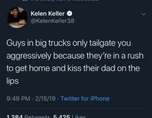 Big trucks: Kelen Keller  @KelenKeller38  Guys in big trucks only tailgate you  aggressively because they're in a rush  to get home and kiss their dad on the  9:48 PM 2/15/19 Twitter for iPhone Big trucks
