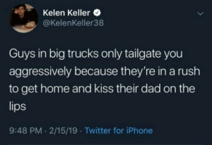 Respect the hustle.: Kelen Keller  @KelenKeller38  Guys in big trucks only tailgate you  aggressively because they're in a rush  to get home and kiss their dad on the  9:48 PM 2/15/19 Twitter for iPhone Respect the hustle.
