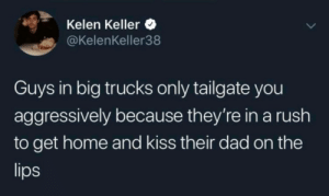 You know its true: Kelen Keller  @KelenKeller38  Guys in big trucks only tailgate you  aggressively because they're in a rush  to get home and kiss their dad on the  lips You know its true