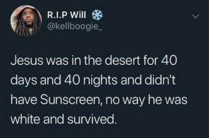 sunscreen: @kellboogie_  Jesus was in the desert for 40  days and 40 nights and didn't  have Sunscreen, no way he was  white and survived