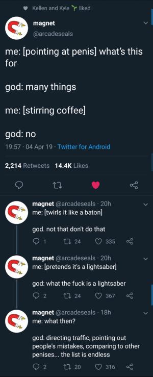 Me irl: Kellen and Kyle  liked  magnet  @arcadeseals  me: [pointing at penis] what's this  god: many things  me: stirring coffee  god: no  19:57 04 Apr 19 Twitter for Android  2,214 Retweets 14.4K Likes  magnet @arcadeseals 20h  me: [twirls it like a baton]  god. not that don't do that  t0 24 335  magnet @arcadeseals 20h  me: [pretends it's a lightsaber]  god: what the fuck is a lightsaber  2  ti 24 367  magnet @arcadeseals 18h  me: what then?  god: directing traffic, pointing out  people's mistakes, comparing to other  penises... the list is endless  2  t0 20 316 Me irl