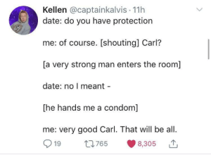 "Condom, Date, and Good: Kellen @captainkalvis 11h  date: do you have protection  me: of course. [shouting] Carl?  [a very strong man enters the room]  date: no I meant  [he hands me a condom]  me: very good Carl. That will be all.  19 t765 8,305 Motion to rename condoms to ""body guards"""