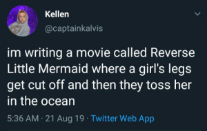 Anyone wanna watch?: Kellen  @captainkalvis  im writing a movie called Reverse  Little Mermaid where a girl's legs  get cut off and then they toss her  in the ocean  5:36 AM 21 Aug 19 Twitter Web App Anyone wanna watch?