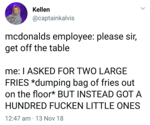 Dank, McDonalds, and Memes: Kellen  @captainkalvis  mcdonalds employee. please Sir,  get off the table  me: I ASKED FOR TWO LARGE  FRIES *dumping bag of fries out  on the floor* BUT INSTEAD GOT A  HUNDRED FUCKEN LITTLE ONES  12:47 am 13 Nov 18 Meirl by ItzPhoen1x MORE MEMES
