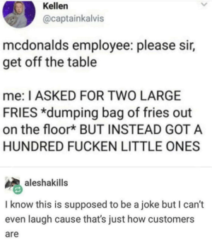 I hate people: Kellen  @captainkalvis  mcdonalds employee: please sir,  get off the table  me: I ASKED FOR TWO LARGE  FRIES *dumping bag of fries out  on the floor* BUT INSTEAD GOTA  HUNDRED FUCKEN LITTLE ONES  aleshakills  I know this is supposed to be a joke but I can't  even laugh cause that's just how customers  are I hate people