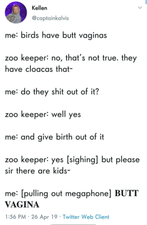 Butt, Shit, and True: Kellen  @captainkalvis  me: birds have butt vaginas  zoo keeper: no, that's not true. they  have cloacas that-  me: do they shit out of it?  zoo keeper: well yes  me: and give birth out of it  zoo keeper: yes [sighing] but please  sir there are kids-  me: [pulling out megaphone] BUTT  VAGINA  1:56 PM 2ó Apr 19 Twitter Web Client Important information