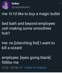 Android, Huh, and Twitter: Kellen  @captainkalvis  me: hi l'd like to buy a magic bullet  bed batn and beyond employee.  ooh making some smoothie:s  huh?  me: no [clenching fist] I want to  Kill a wizard  employee: [eyes going black]  follow me  19:52 02 Feb 19 Twitter for Android Truly beyond