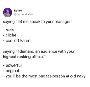 "Still demanding, but way cooler: Kellen  @captainkalvis  saying ""let me speak to your manager""  - rude  - cliche  - cool off karen  saying ""I demand an audience with your  highest ranking official""  -powerful  -origina  -you'll be the most badass person at old navy Still demanding, but way cooler"