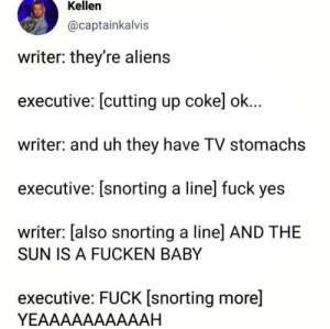 Dank, Memes, and Target: Kellen  @captainkalvis  writer: they're alien:s  executive: [cutting up cokel ok  writer: and uh they have TV stomachs  executive: [snorting a line] fuck yes  writer: [also snorting a linel AND THE  SUN IS A FUCKEN BABY  executive: FUCK [snorting more]  YEAAAAAAAAAAH Its brilliant by djhitekz94 MORE MEMES