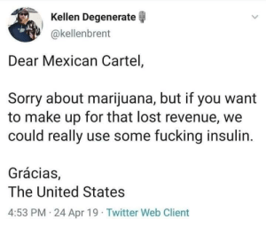 Now there's an idea.: Kellen Degenerate  akellenbrent  Dear Mexican Cartel,  Sorry about marijuana, but if you want  to make up for that lost revenue, we  could really use some fucking insulin.  Grácias,  The United States  4:53 PM 24 Apr 19 Twitter Web Client Now there's an idea.