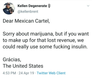 cc: Canadian pot growers: Kellen Degenerate  @kellenbrent  Dear Mexican Cartel,  Sorry about marijuana, but if you want  to make up for that lost revenue, we  could really use some fucking insulin  Grácias,  The United States  4:53 PM 24 Apr 19 Twitter Web Client cc: Canadian pot growers