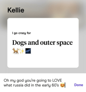 rip Laika: Kellie  go crazy for  Dogs and outer space  Oh my god you're going to LOVE  what russia did in the early 60's  Done rip Laika