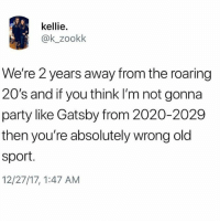 Party, Old, and Trendy: kellie.  @k_zookk  We're 2 years away from the roaring  20's and if you think I'm not gonna  party like Gatsby from 2020-2029  then you're absolutely wrong old  sport  12/27/17, 1:47 AM @childhoodmemorie.s