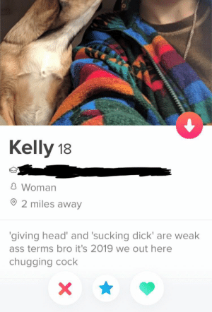 Ass, Head, and Dick: Kelly 18  凸Woman  2 miles away  giving head and 'sucking dick' are weak  ass terms bro it's 2019 we out here  chugging cock Should I be scared of or attracted to this woman?